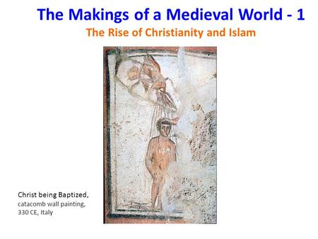 The Makings of a Medieval World - 1 The Rise of Christianity and Islam Christ being Baptized, catacomb wall painting, 330 CE, Italy.