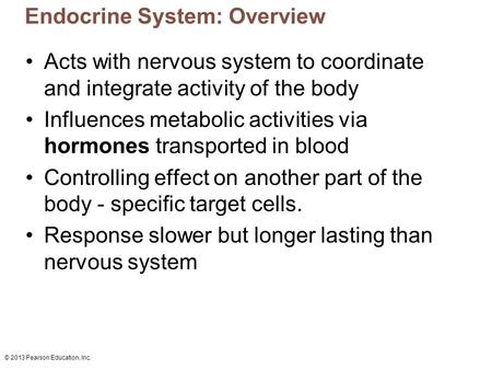 © 2013 Pearson Education, Inc. Endocrine System: Overview Acts with nervous system to coordinate and integrate activity of the body Influences metabolic.