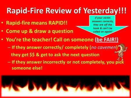 Rapid-Fire Review of Yesterday!!! Rapid-fire means RAPID!! Come up & draw a question You're the teacher! Call on someone (be FAIR!) – If they answer correctly/