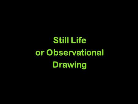 Still Life or Observational Drawing. WHY DRAW STILL LIFES? A still life is a drawing or painting of inanimate objects - such as fruit, pottery and flowers.