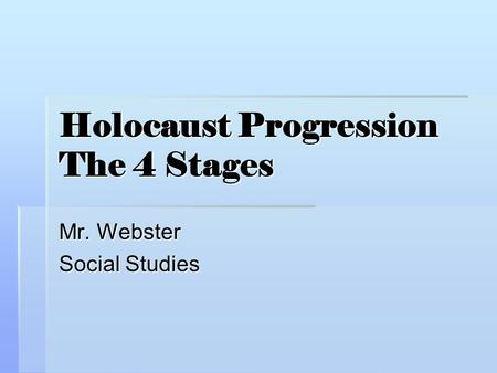 Holocaust Progression The 4 Stages Mr. Webster Social Studies.