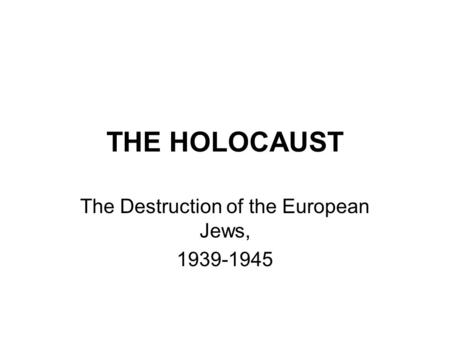 THE HOLOCAUST The Destruction of the European Jews, 1939-1945.