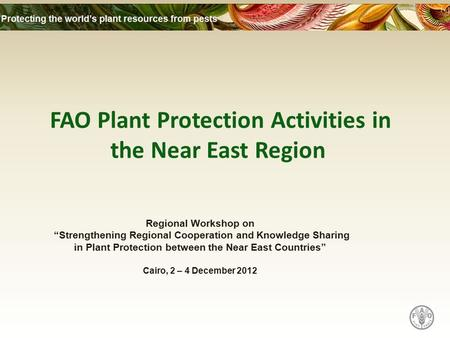 "FAO Plant Protection Activities in the Near East Region Regional Workshop on ""Strengthening Regional Cooperation and Knowledge Sharing in Plant Protection."