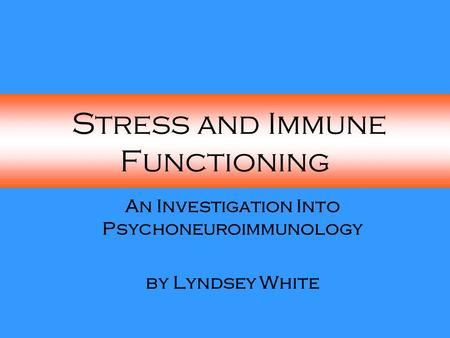 Stress and Immune Functioning An Investigation Into Psychoneuroimmunology by Lyndsey White.