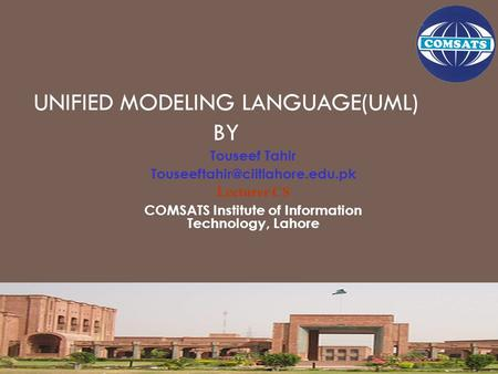 UNIFIED MODELING LANGUAGE(UML) BY Touseef Tahir Lecturer CS COMSATS Institute of Information Technology, Lahore.