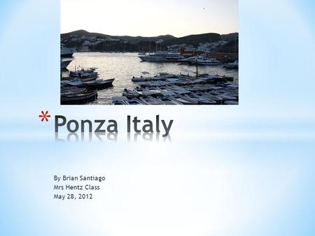 By Brian Santiago Mrs Hentz Class May 28, 2012. * Ponza, Italy is an island in Italy. * It is a very small fishing community. * To buy clothes, food,