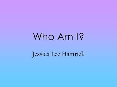 Who Am I? Jessica Lee Hamrick.
