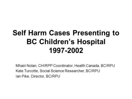 Self Harm Cases Presenting to BC Children's Hospital 1997-2002 Mhairi Nolan, CHIRPP Coordinator, Health Canada, BCIRPU Kate Turcotte, Social Science Researcher,