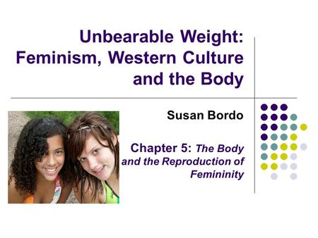 Unbearable Weight: Feminism, Western Culture and the Body Susan Bordo Chapter 5: The Body and the Reproduction of Femininity.