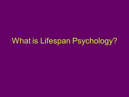 What is Lifespan Psychology?. Covers the entire lifespan Examines domains of functioning –Social, Emotional, Behavioral, Physical and Cognitive Seeks.