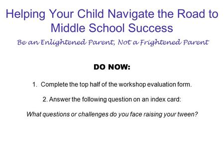 Helping Your Child Navigate the Road to Middle School Success Be an Enlightened Parent, Not a Frightened Parent DO NOW: 1. Complete the top half of the.