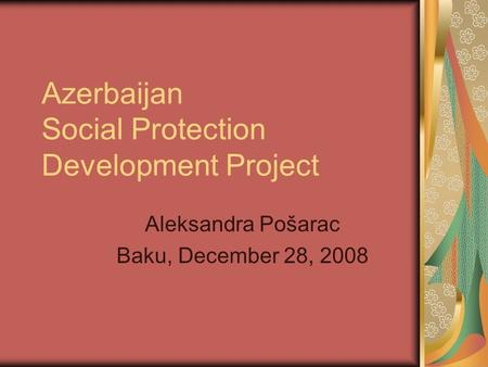 Azerbaijan Social Protection Development Project Aleksandra Pošarac Baku, December 28, 2008.