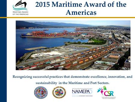 2015 Maritime Award of the Americas Recognizing successful practices that demonstrate excellence, innovation, and sustainability in the Maritime and Port.
