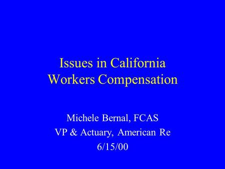 Issues in California Workers Compensation Michele Bernal, FCAS VP & Actuary, American Re 6/15/00.
