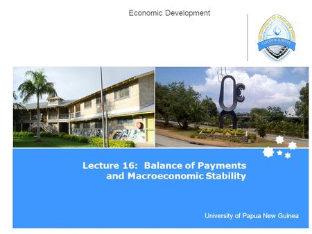 Life Impact | The University of Adelaide University of Papua New Guinea Economic Development Lecture 16: Balance of Payments and Macroeconomic Stability.