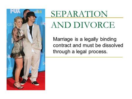 SEPARATION AND DIVORCE Marriage is a legally binding contract and must be dissolved through a legal process.