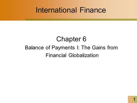 1 International Finance Chapter 6 Balance of Payments I: The Gains from Financial Globalization.