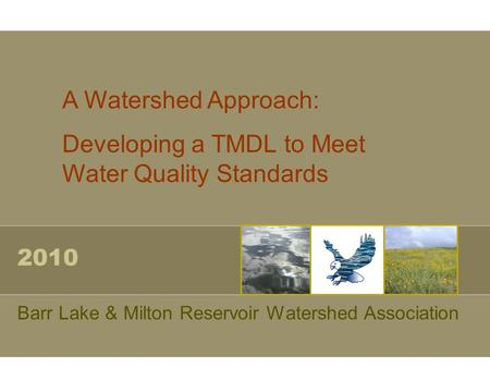 2010 Barr Lake & Milton Reservoir Watershed Association A Watershed Approach: Developing a TMDL to Meet Water Quality Standards.
