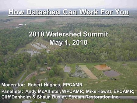 How Datashed Can Work For You 2010 Watershed Summit May 1, 2010 Moderator: Robert Hughes, EPCAMR Panelists: Andy McAllister, WPCAMR; Mike Hewitt, EPCAMR;