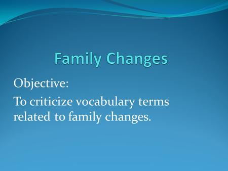 Objective: To criticize vocabulary terms related to family changes.