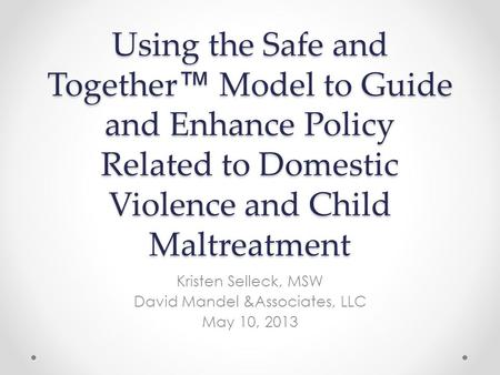 Using the Safe and Together ™ Model to Guide and Enhance Policy Related to Domestic Violence and Child Maltreatment Kristen Selleck, MSW David Mandel &Associates,