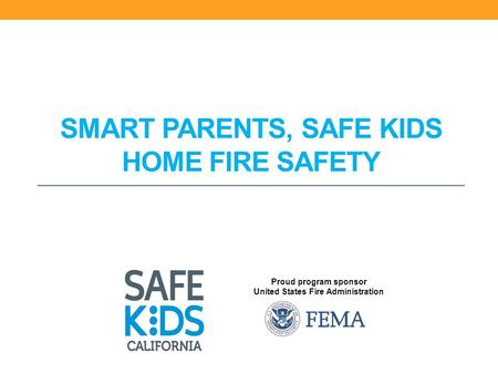 Proud program sponsor United States Fire Administration SMART PARENTS, SAFE KIDS HOME FIRE SAFETY.