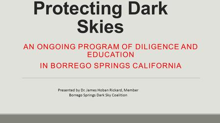 Protecting Dark Skies AN ONGOING PROGRAM OF DILIGENCE AND EDUCATION IN BORREGO SPRINGS CALIFORNIA Presented by Dr. James Hoban Rickard, Member Borrego.