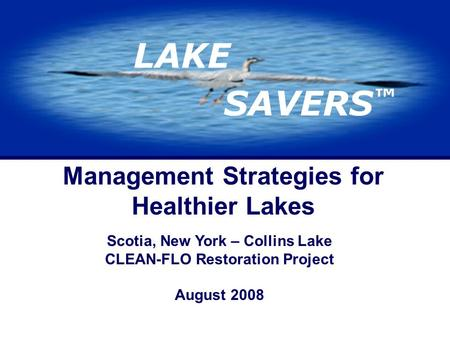 LAKE SAVERS ™ Management Strategies for Healthier Lakes Scotia, New York – Collins Lake CLEAN-FLO Restoration Project August 2008.