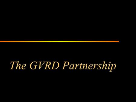 The GVRD Partnership. GVRD Board Orientation Overview The GVRD is a partnership of 21 municipalities and one electoral area that delivers regional services.