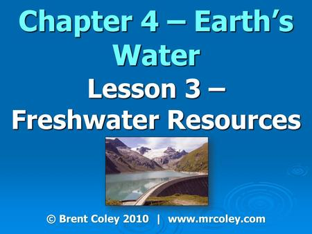 Chapter 4 – Earth's Water Lesson 3 – Freshwater Resources © Brent Coley 2010 | www.mrcoley.com.
