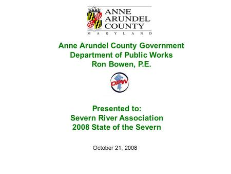 Presented to: Severn River Association 2008 State of the Severn Anne Arundel County Government Department of Public Works Ron Bowen, P.E. October 21, 2008.