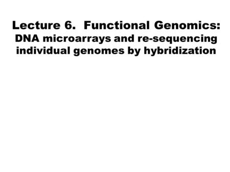 Lecture 6. Functional Genomics: DNA microarrays and re-sequencing individual genomes by hybridization.