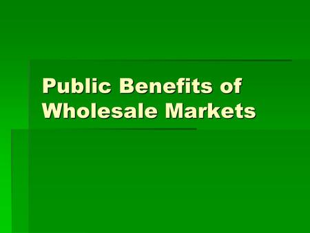 Public Benefits of Wholesale Markets. 1.Market Transparency, Competition and Efficiency 2.Food Safety 3.Farmers' Access to Markets.