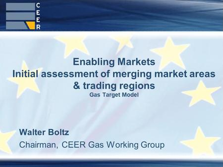 Walter Boltz Chairman, CEER Gas Working Group Enabling Markets Initial assessment of merging market areas & trading regions Gas Target Model.