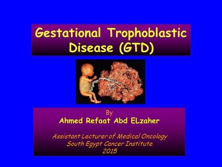 Gestational Trophoblastic Disease (GTD) By Ahmed Refaat Abd ELzaher Assistant Lecturer of Medical Oncology South Egypt Cancer Institute 2015.