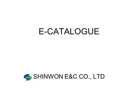 E-CATALOGUE SHINWON E&C CO., LTD. GREETING We are pleased to introduce ourselves, Shinwon E&C CO,.Ltd, to all our prospective clients and greatly appreciate.