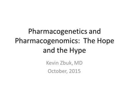 Pharmacogenetics and Pharmacogenomics: The Hope and the Hype Kevin Zbuk, MD October, 2015.