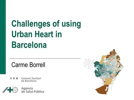 Challenges of using Urban Heart in Barcelona Carme Borrell.