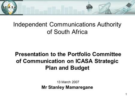 1 Independent Communications Authority of South Africa Presentation to the Portfolio Committee of Communication on ICASA Strategic Plan and Budget 13 March.