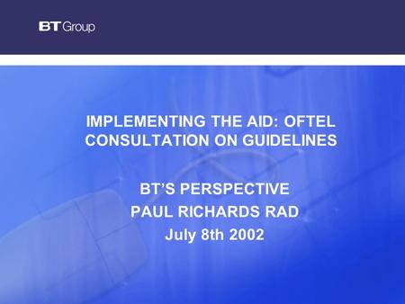 IMPLEMENTING THE AID: OFTEL CONSULTATION ON GUIDELINES BT'S PERSPECTIVE PAUL RICHARDS RAD July 8th 2002.