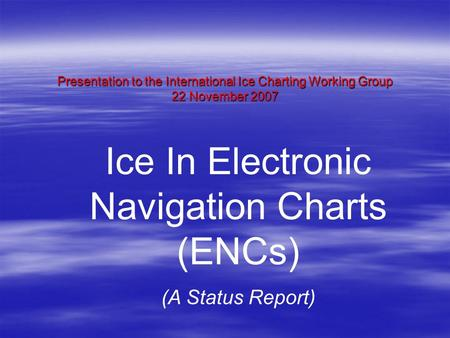 Presentation to the International Ice Charting Working Group 22 November 2007 Ice In Electronic Navigation Charts (ENCs) (A Status Report)