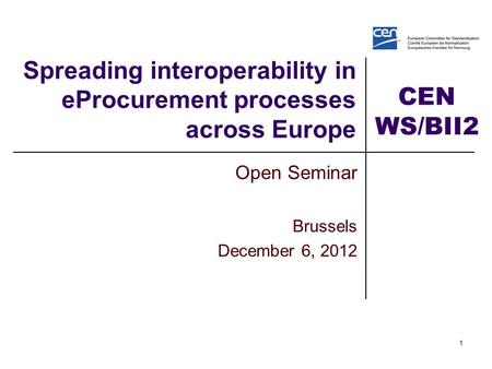 CEN WS/BII2 1 Spreading interoperability in eProcurement processes across Europe Open Seminar Brussels December 6, 2012.