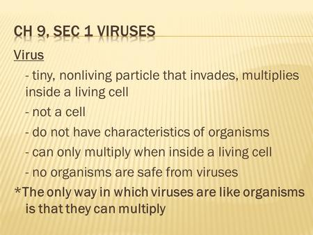 Ch 9, Sec 1 Viruses Virus - tiny, nonliving particle that invades, multiplies inside a living cell - not a cell - do not have characteristics of organisms.