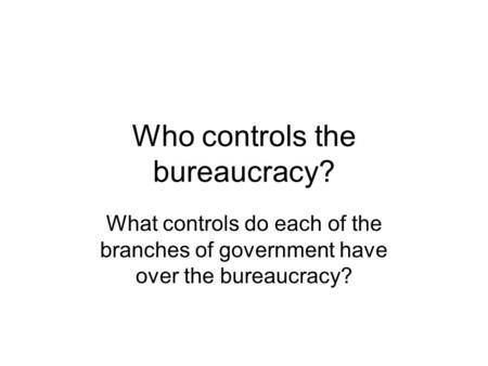 Who controls the bureaucracy? What controls do each of the branches of government have over the bureaucracy?