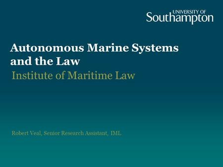 Autonomous Marine Systems and the Law Institute of Maritime Law Robert Veal, Senior Research Assistant, IML.