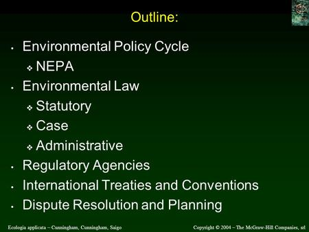 Ecologia applicata – Cunningham, Cunningham, SaigoCopyright © 2004 – The McGraw-Hill Companies, srl Outline: Environmental Policy Cycle  NEPA Environmental.