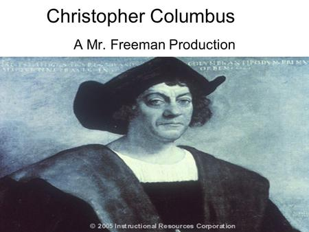 Christopher Columbus A Mr. Freeman Production. Spice from Indies (Asia) Columbus was looking for shorter route to Indies to get spices.