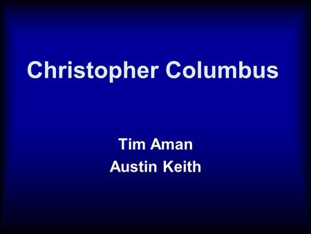 Christopher Columbus Tim Aman Austin Keith. Discovery of a New World Columbus sailed from Spain into an unknown world of the Americas. They landed on.