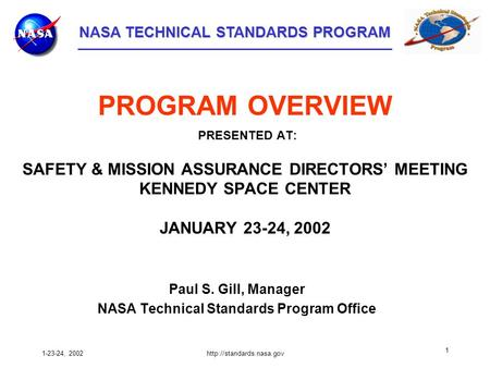 NASA TECHNICAL STANDARDS PROGRAM NASA TECHNICAL STANDARDS PROGRAM 1-23-24, 2002http://standards.nasa.gov 1 PROGRAM OVERVIEW PRESENTED AT: SAFETY & MISSION.