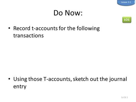 Do Now: Record t-accounts for the following transactions Using those T-accounts, sketch out the journal entry SLIDE 1 Lesson 3-1 LO1.